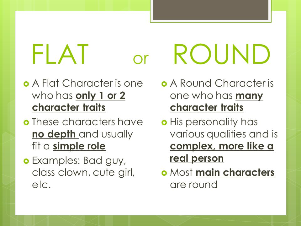 round or flat characters Round character definition: a round character is a major character in a work of fiction who encounters conflict and is changed by it round characters tend to be more fully developed and described than flat, or static, characters.